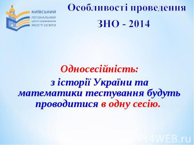 Односесійність:з історії України та математики тестування будуть проводитися в одну сесію.