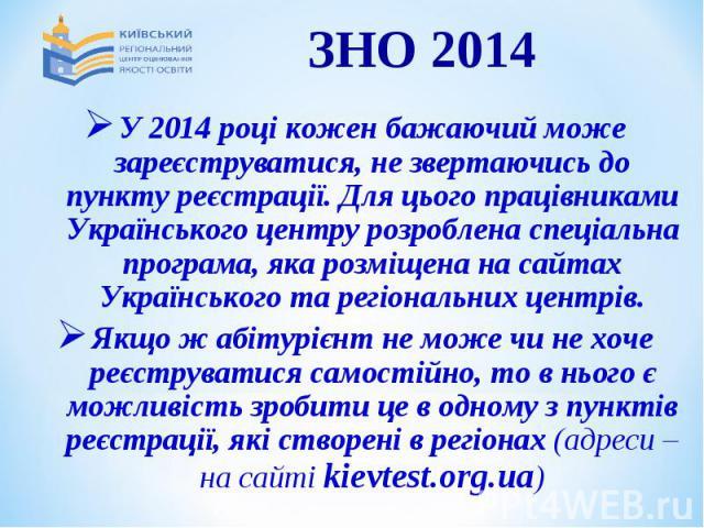 У 2014 році кожен бажаючий може зареєструватися, не звертаючись до пункту реєстрації. Для цього працівниками Українського центру розроблена спеціальна програма, яка розміщена на сайтах Українського та регіональних центрів.У 2014 році кожен бажаючий …