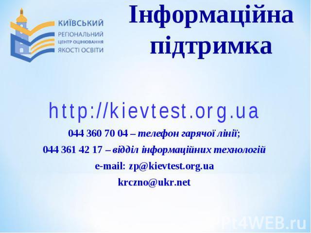 http://kievtest.org.uahttp://kievtest.org.ua044 360 70 04 – телефон гарячої лінії;044 361 42 17 – відділ інформаційних технологійe-mail: zp@kievtest.org.uakrczno@ukr.net