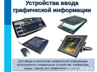 Для ввода в компьютер графической информации используются специальные устройства