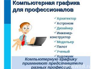 Компьютерную графику применяют представители разных профессий.Компьютерную графи