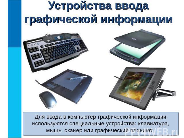 Для ввода в компьютер графической информации используются специальные устройства: клавиатура, мышь, сканер или графический планшет. Для ввода в компьютер графической информации используются специальные устройства: клавиатура, мышь, сканер или графич…