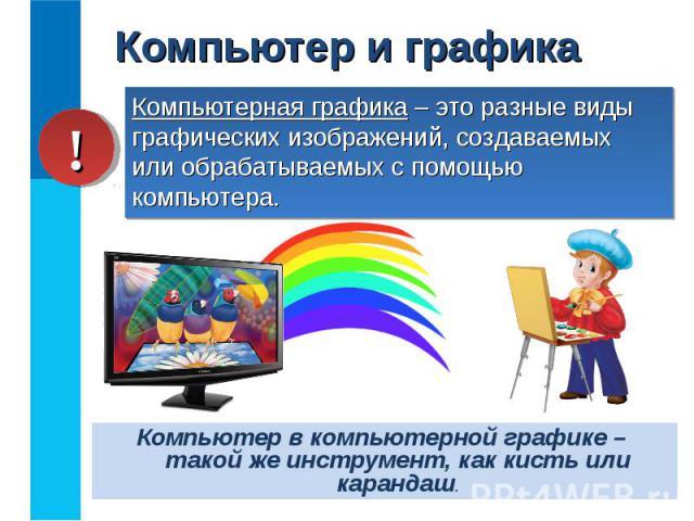 Компьютер в компьютерной графике – такой же инструмент, как кисть или карандаш.Компьютер в компьютерной графике – такой же инструмент, как кисть или карандаш.