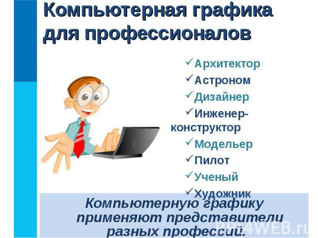 Компьютерную графику применяют представители разных профессий.Компьютерную графику применяют представители разных профессий.