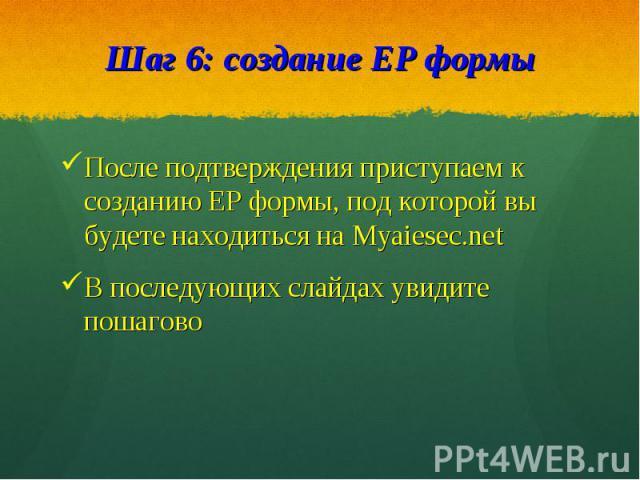 После подтверждения приступаем к созданию EP формы, под которой вы будете находиться на Myaiesec.netПосле подтверждения приступаем к созданию EP формы, под которой вы будете находиться на Myaiesec.netВ последующих слайдах увидите пошагово