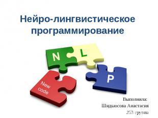 Нейро-лингвистическое программирование Выполнила: Шидьюсова Анастасия 253 группа