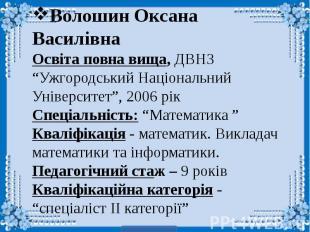 """Волошин Оксана Василівна Освіта повна вища, ДВНЗ """"Ужгородський Національний Унів"""
