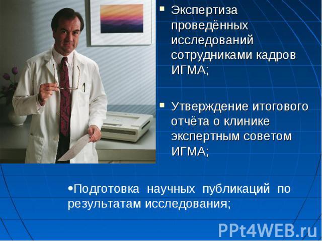 Экспертиза проведённых исследований сотрудниками кадров ИГМА;Экспертиза проведённых исследований сотрудниками кадров ИГМА;Утверждение итогового отчёта о клинике экспертным советом ИГМА;