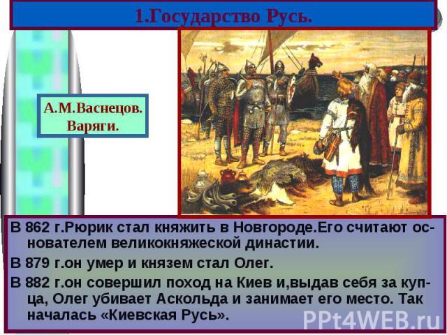 В 862 г.Рюрик стал княжить в Новгороде.Его считают ос-нователем великокняжеской династии. В 862 г.Рюрик стал княжить в Новгороде.Его считают ос-нователем великокняжеской династии. В 879 г.он умер и князем стал Олег. В 882 г.он совершил поход на Киев…
