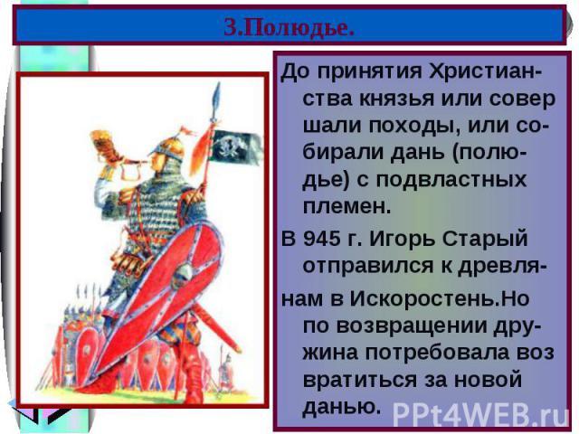 До принятия Христиан-ства князья или совер шали походы, или со-бирали дань (полю- дье) с подвластных племен. До принятия Христиан-ства князья или совер шали походы, или со-бирали дань (полю- дье) с подвластных племен. В 945 г. Игорь Старый отправилс…