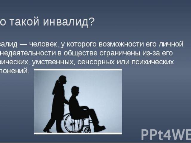 Кто такой инвалид? Инвалид — человек, у которого возможности его личной жизнедеятельности в обществе ограничены из-за его физических, умственных, сенсорных или психических отклонений.