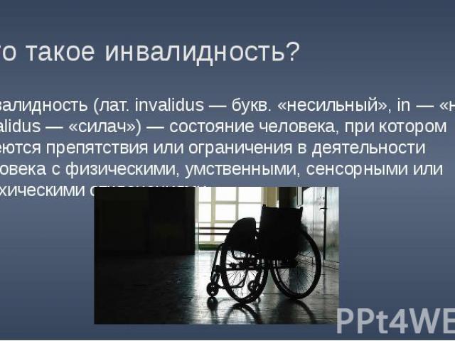 Что такое инвалидность? Инвалидность (лат. invalidus — букв. «несильный», in — «не» + validus — «силач») — состояние человека, при котором имеются препятствия или ограничения в деятельности человека с физическими, умственными, сенсорными или психиче…