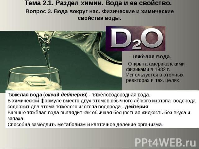 Тема 2.1. Раздел химии. Вода и ее свойство. Вопрос 3. Вода вокруг нас. Физические и химические свойства воды. Тяжёлая вода. Открыта американскими физиками в 1932 г. Используется в атомных реакторах и тех. целях.