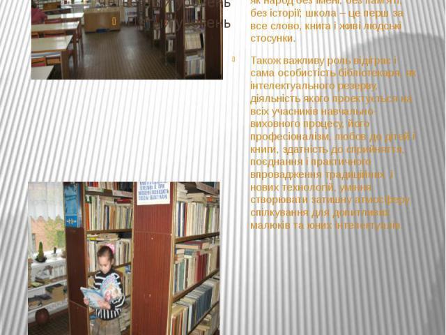 Саме у бібліотеці відбувається інтеграція всіх видів і форм поширення знань, забезпечується єдність інформації, освіти, виховання та дозвілля. За влучним висловом В.О. Сухомлинського, школу неможливо уявити без бібліотеки, як народ без імені, без па…