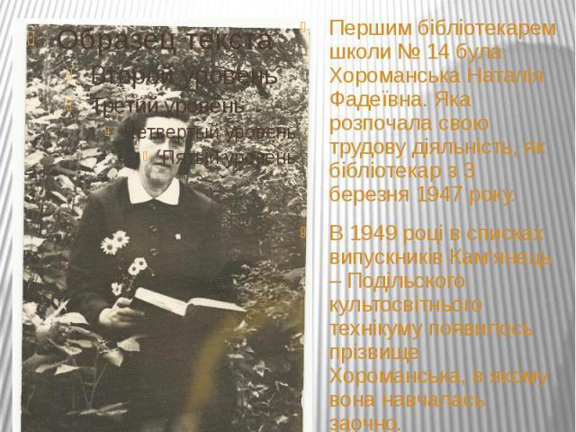 Успіх бібліотекаря – це тріумф і бібліотеки Хоук Джес ШираПершим бібліотекарем школи № 14 була Хороманська Наталія Фадеївна. Яка розпочала свою трудову діяльність, як бібліотекар з 3 березня 1947 року.В 1949 році в списках випускників Кам'янець – По…