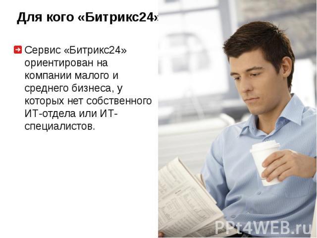 Сервис «Битрикс24» ориентирован на компании малого и среднего бизнеса, у которых нет собственного ИТ-отдела или ИТ-специалистов.