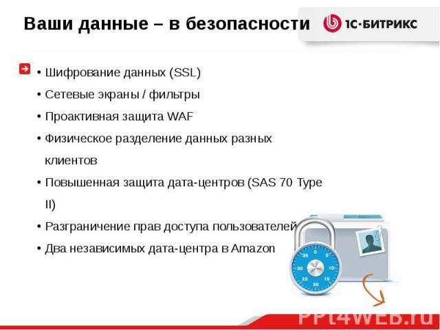 Шифрование данных (SSL)Сетевые экраны / фильтрыПроактивная защита WAFФизическое разделение данных разных клиентовПовышенная защита дата-центров (SAS 70 Type II)Разграничение прав доступа пользователейДва независимых дата-центра в Amazon