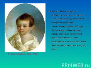 Шесть лет Пушкин провёл в Царскосельском лицее, открытом 19 октября 1811 года. З