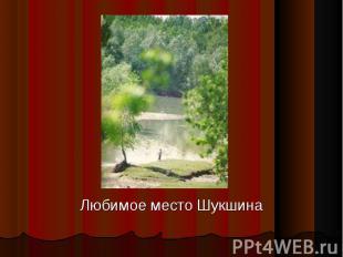 Любимое место Шукшина