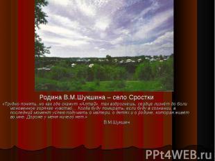 Родина В.М.Шукшина – село Сростки «Трудно понять, но как где скажут «Алтай», так
