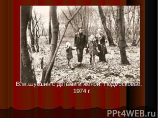 В.М.Шукшин с детьми и женой. Подмосковье. 1974 г.