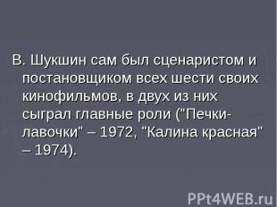В. Шукшин сам был сценаристом и постановщиком всех шести своих кинофильмов, в дв