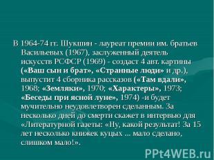 В 1964-74 гг. Шукшин - лауреат премии им. братьев Васильевых (1967), заслуженный