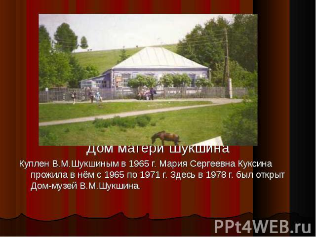 Дом матери Шукшина Куплен В.М.Шукшиным в 1965 г. Мария Сергеевна Куксина прожила в нём с 1965 по 1971 г. Здесь в 1978 г. был открыт Дом-музей В.М.Шукшина.