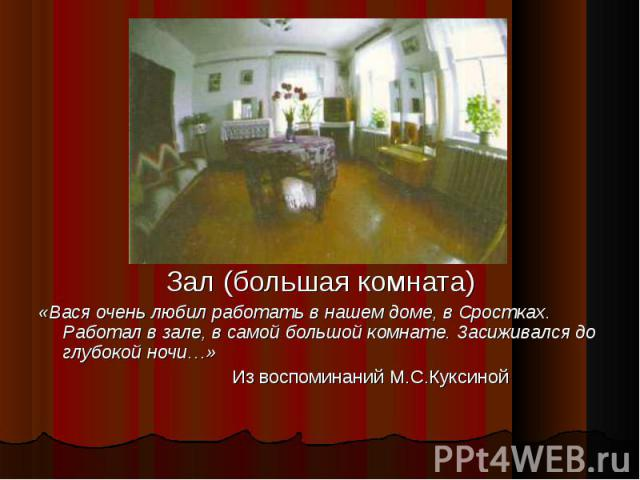 Зал (большая комната) «Вася очень любил работать в нашем доме, в Сростках. Работал в зале, в самой большой комнате. Засиживался до глубокой ночи…» Из воспоминаний М.С.Куксиной