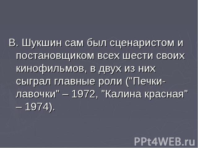 """В. Шукшин сам был сценаристом и постановщиком всех шести своих кинофильмов, в двух из них сыграл главные роли (""""Печки-лавочки"""" – 1972, """"Калина красная"""" – 1974). В. Шукшин сам был сценаристом и постановщиком всех шести своих киноф…"""