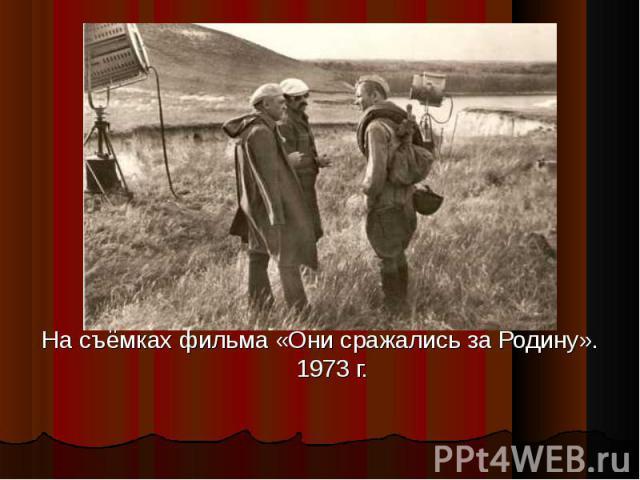 На съёмках фильма «Они сражались за Родину». 1973 г.