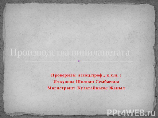 Производства винилацетата Проверила: ассоц.проф., к.х.н. : Иткулова Шолпан Сембаевна Магистрант: Кулатайкызы Жаныл