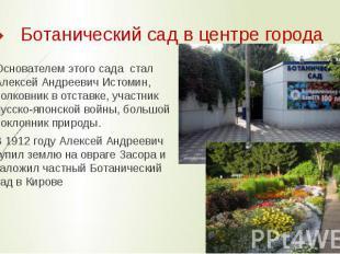 Ботанический садв центре города Основателем этого сада стал Алексей