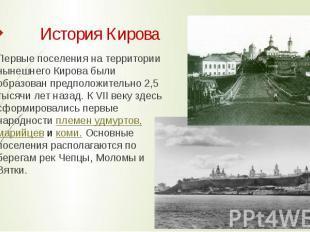 История Кирова Первые поселения на территории нынешнего Кирова были образован пр