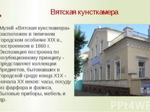 Вятская кунсткамера Музей «Вятская кунсткамера» расположен в типичном городском