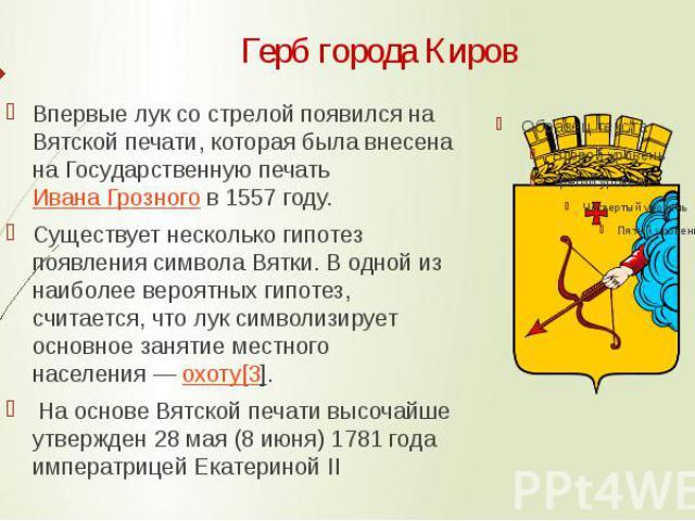 Герб города Киров Впервые лук со стрелой появился на Вятской печати, которая была внесена на Государственную печатьИвана Грозногов 1557 году. Существует несколько гипотез появления символа Вятки. В одной из наиболее вероятных гипотез, сч…