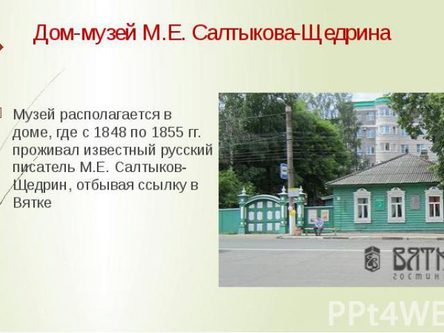 Дом-музей М.Е. Салтыкова-Щедрина Музей располагается в доме, где с 1848 по 1855 гг. проживал известный русский писатель М.Е. Салтыков-Щедрин, отбывая ссылку в Вятке