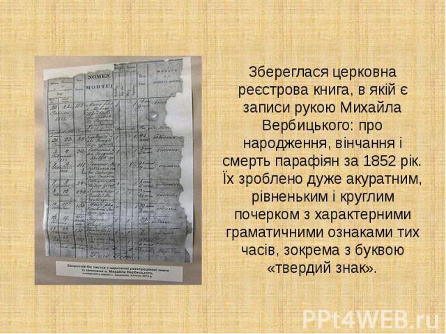 Збереглася церковна реєстрова книга, в якій є записи рукою Михайла Вербицького: про народження, вінчання і смерть парафіян за 1852 рік. Їх зроблено дуже акуратним, рівненьким і круглим почерком з характерними граматичними ознаками тих часів, зокрема…