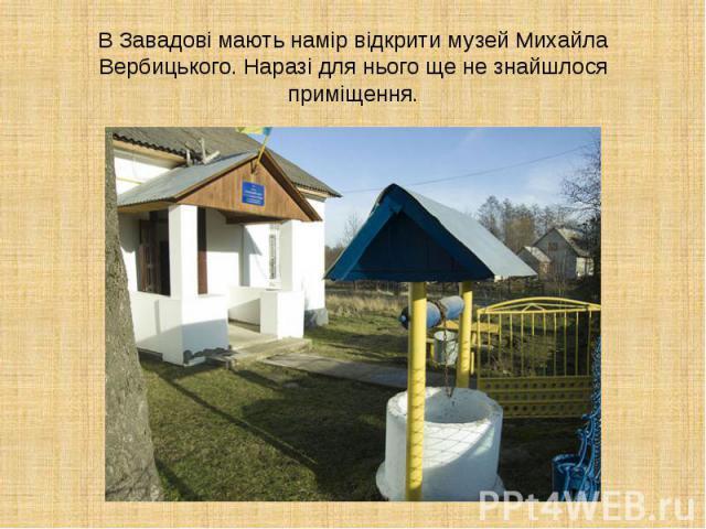 В Завадові мають намір відкрити музей Михайла Вербицького. Наразі для нього ще не знайшлося приміщення.
