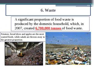 6. Waste A significant proportion of food waste is produced by the domestic hous