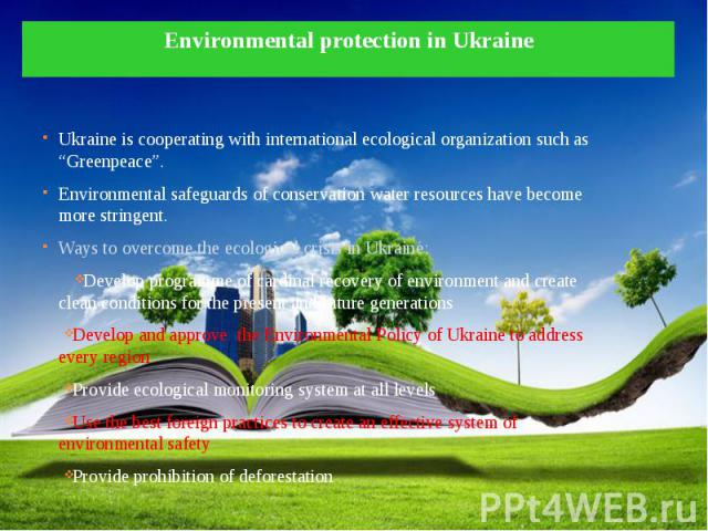 "Environmental protection in Ukraine Ukraine is cooperating with international ecological organization such as ""Greenpeace"". Environmental safeguards of conservation water resources have become more stringent. Ways to overcome the ecological crisis i…"