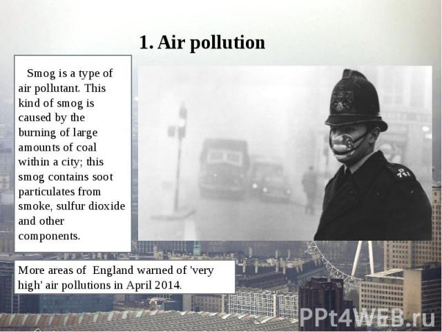 1. Air pollution Smog is a type of air pollutant. This kind of smog is caused by the burning of large amounts of coal within a city; this smog contains soot particulates from smoke, sulfur dioxide and other components.
