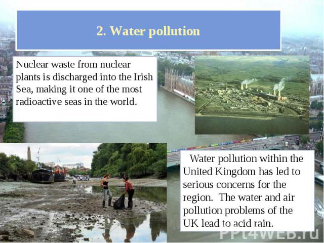 2. Water pollution Nuclear waste from nuclear plants is discharged into the Irish Sea, making it one of the most radioactive seas in the world.