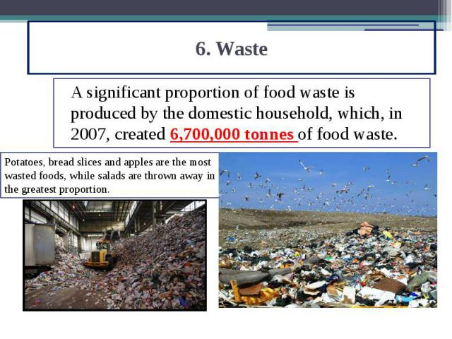 6. Waste A significant proportion of food waste is produced by the domestic household, which, in 2007, created 6,700,000 tonnes of food waste.