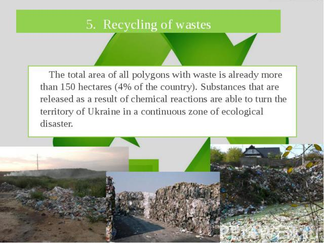 5. Recycling of wastes The total area of all polygons with waste is already more than 150 hectares (4% of the country). Substances that are released as a result of chemical reactions are able to turn the territory of Ukraine in a continuous zone of …
