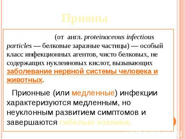 Прионы ПРИОНЫ(от англ.proteinaceous infectious particles— белковые заразные частицы)— особый класс инфекционных агентов, чисто белковых, не содержащих нуклеиновых кислот, вызывающих заболевание нервной системы человека и животных. …