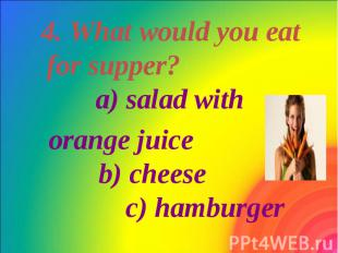 4. What would you eat for supper? a) salad with 4. What would you eat for supper