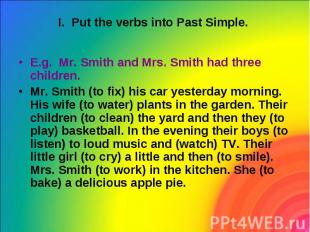 I. Put the verbs into Past Simple. E.g. Mr. Smith and Mrs. Smith had three child