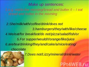 Make up sentences: Make up sentences: 1.e.g. eat/in the morning/bread and butter