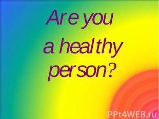 Are you Are you a healthy person?